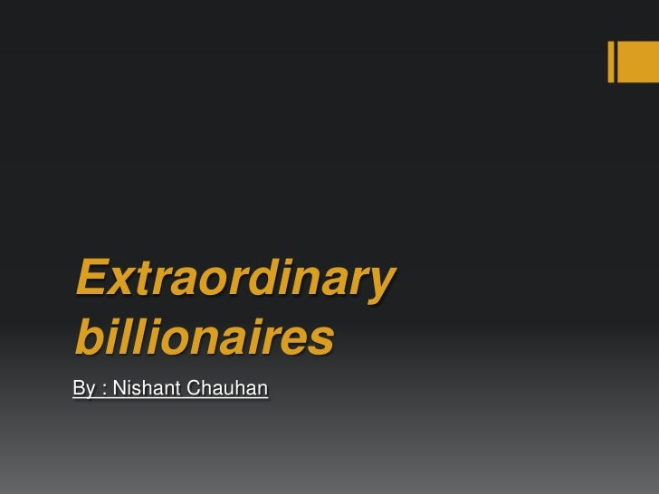 Extraordinary billionaires<br />By : Nishant Chauhan<br />