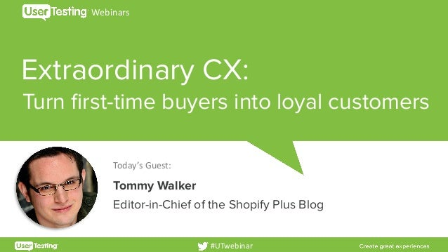 Extraordinary CX: Today'sGuest: Tommy Walker Editor-in-Chief of the Shopify Plus Blog Webinars #UTwebinar Turn first-time...