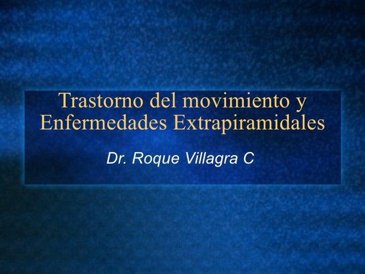 Trastorno del movimiento y Enfermedades Extrapiramidales Dr. Roque Villagra C