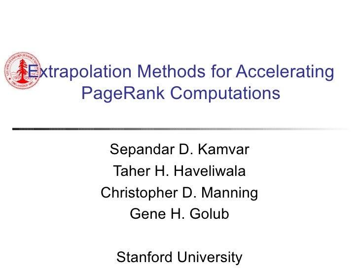 Extrapolation Methods for Accelerating PageRank Computations Sepandar D. Kamvar Taher H. Haveliwala Christopher D. Manning...