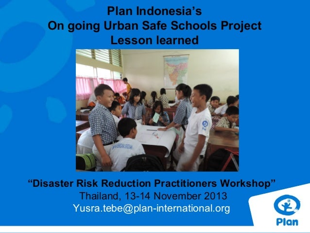 """Plan Indonesia's On going Urban Safe Schools Project Lesson learned  """"Disaster Risk Reduction Practitioners Workshop"""" Thai..."""