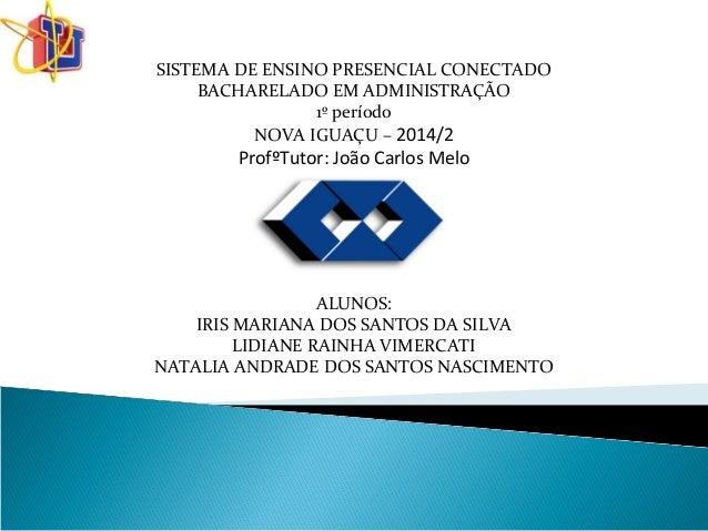 SISTEMA DE ENSINO PRESENCIAL CONECTADO  BACHARELADO EM ADMINISTRAÇÃO  1º período  NOVA IGUAÇU – 2014/2  ProfºTutor: João C...