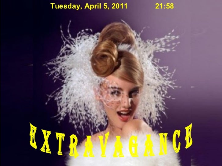 e x t r a v a g a n c e Tuesday, April 5, 2011 21:57