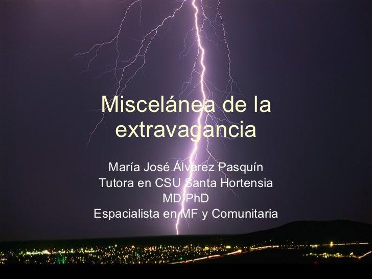 Miscelánea de la extravagancia María José Álvarez Pasquín Tutora en CSU Santa Hortensia MD PhD Espacialista en MF y Comuni...