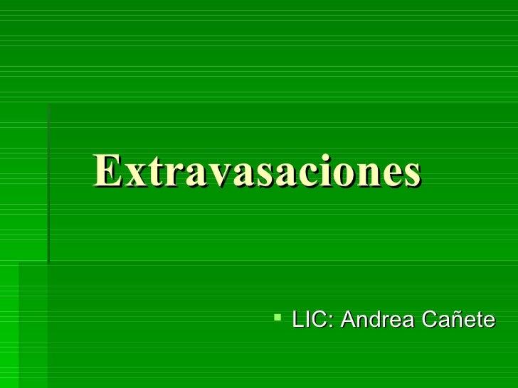 Extravasaciones   <ul><li>LIC: Andrea Cañete </li></ul>