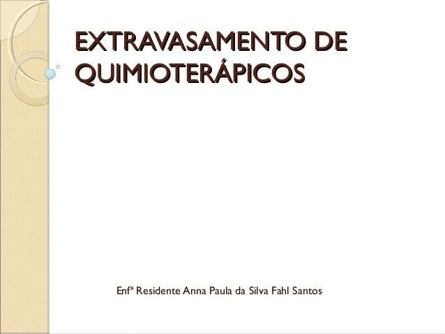 EXTRAVASAMENTO DE QUIMIOTERÁPICOS  Enfª Residente Anna Paula da Silva Fahl Santos