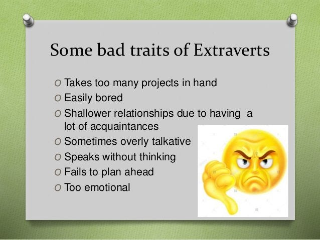 Some bad traits of Extraverts O Takes too many projects in hand O Easily bored O Shallower relationships due to having a l...
