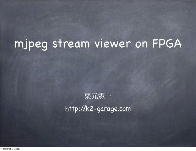 栗元憲一 http://k2-garage.com mjpeg stream viewer on FPGA 13年9月1日日曜日
