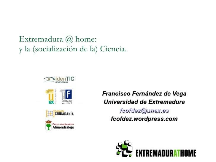 Extremadura @ home: y la (socialización de la) Ciencia. <ul><ul><li>Francisco Fernández de Vega </li></ul></ul><ul><ul><li...