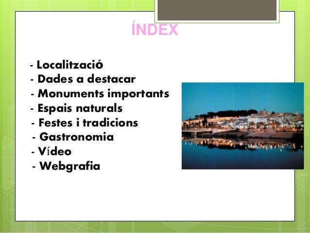 ÍNDEX - Localització - Dades a destacar - Monuments importants - Espais naturals - Festes i tradicions - Gastronomia - Víd...