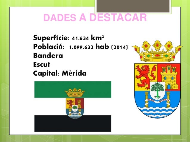 DADES A DESTACAR Superfície: 41.634 km² Població: 1.099.632 hab (2014) Bandera Escut Capital: Mèrida