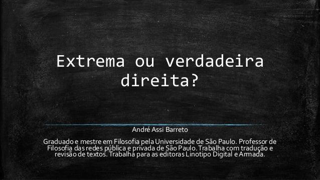 Extrema ou verdadeira direita? André Assi Barreto Graduado e mestre em Filosofia pela Universidade de São Paulo. Professor...