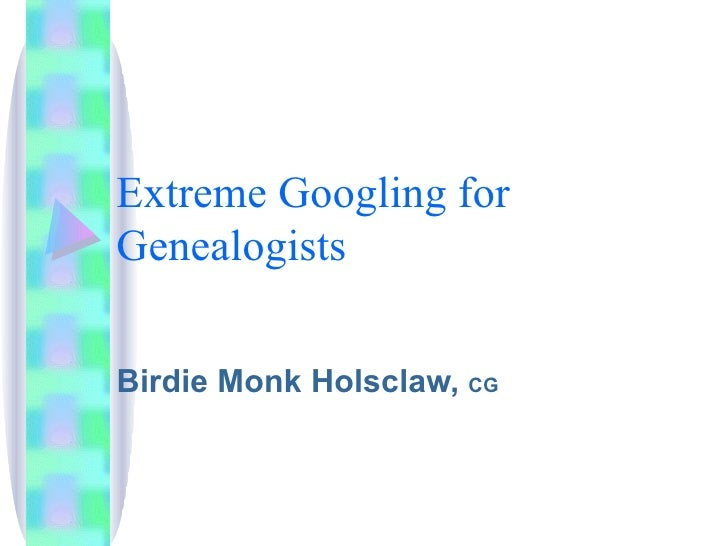 Extreme Googling for Genealogists Birdie Monk Holsclaw,  CG