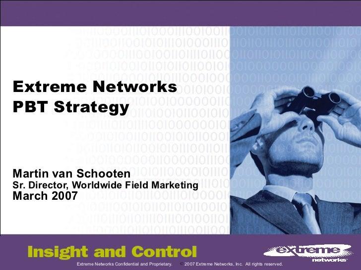 Extreme Networks PBT Strategy Martin van Schooten Sr. Director, Worldwide Field Marketing March 2007
