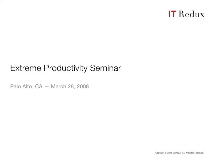 IT Redux     Extreme Productivity Seminar Palo Alto, CA — March 28, 2008                                      Copyright © ...