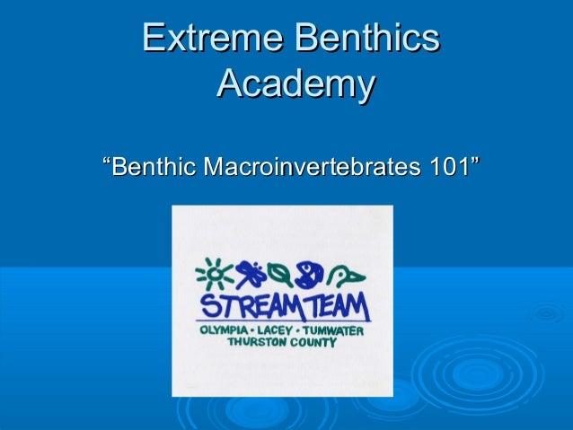 """Extreme BenthicsExtreme Benthics AcademyAcademy """"""""Benthic Macroinvertebrates 101""""Benthic Macroinvertebrates 101"""""""