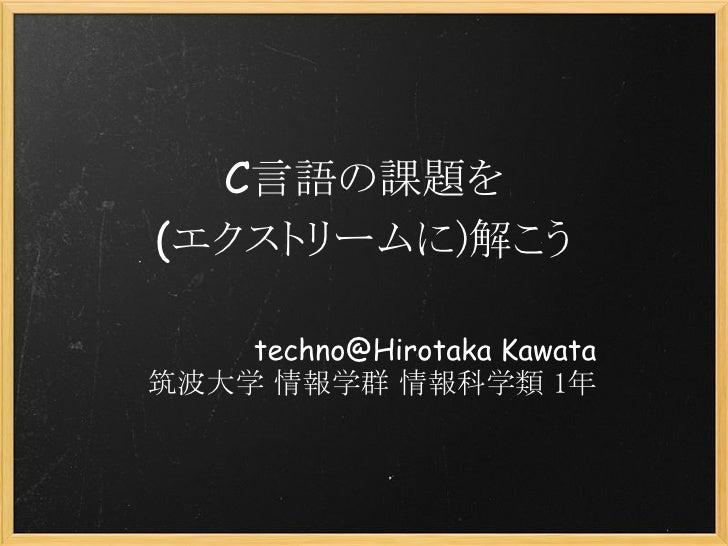 C言語の課題を (エクストリームに)解こう      techno@Hirotaka Kawata 筑波大学 情報学群 情報科学類 1年