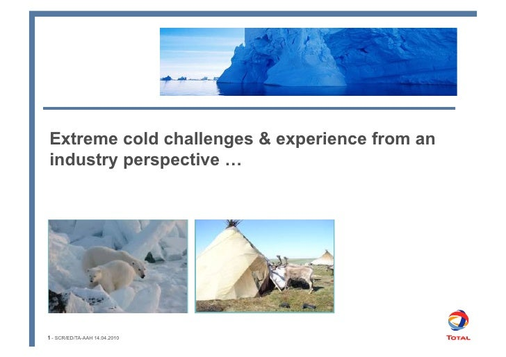 Extreme cold challenges & experience from an industry perspective …     1 - SCR/ED/TA-AAH 14.04.2010