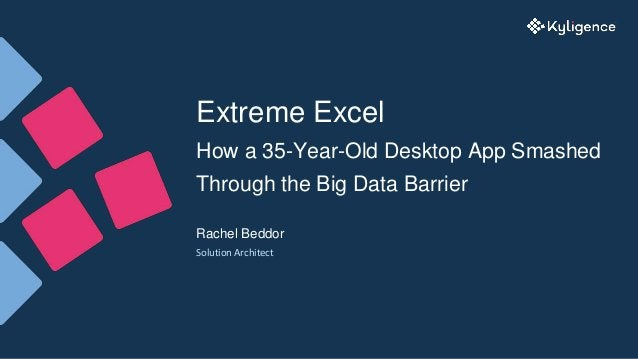 Extreme Excel How a 35-Year-Old Desktop App Smashed Through the Big Data Barrier Rachel Beddor Solution Architect