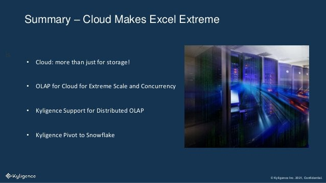 © Kyligence Inc. 2021, Confidential. Summary – Cloud Makes Excel Extreme is • Cloud: more than just for storage! • OLAP fo...