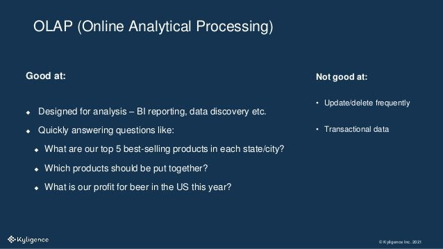 © Kyligence Inc. 2021 Good at:  Designed for analysis – BI reporting, data discovery etc.  Quickly answering questions l...