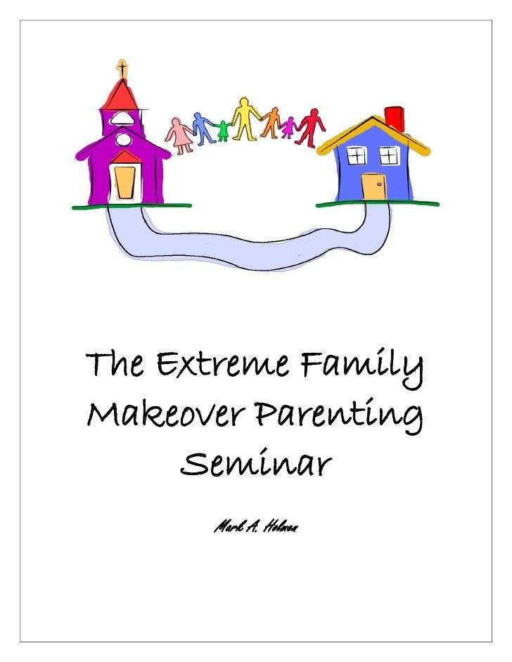 The Extreme FamilyMakeover Parenting     Seminar      Mark A. Holmen