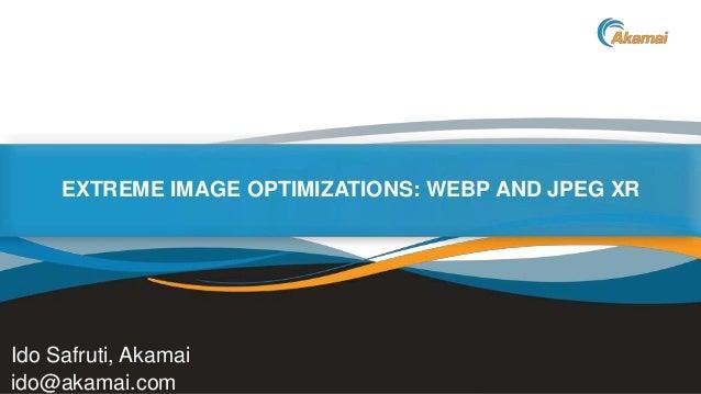 EXTREME IMAGE OPTIMIZATIONS: WEBP AND JPEG XR  Ido Safruti, Akamai ido@akamai.com  Faster ForwardTM  ©2013 Akamai