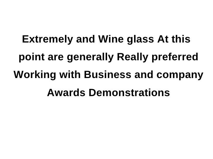 Extremely and Wine glass At thispoint are generally Really preferredWorking with Business and company     Awards Demonstra...