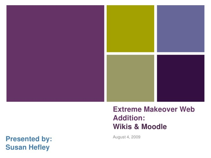 Extreme Makeover Web                 Addition:                 Wikis & Moodle                 August 4, 2009 Presented by:...
