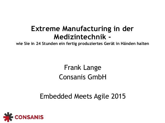 Extreme Manufacturing in der Medizintechnik - wie Sie in 24 Stunden ein fertig produziertes Gerät in Händen halten Frank L...