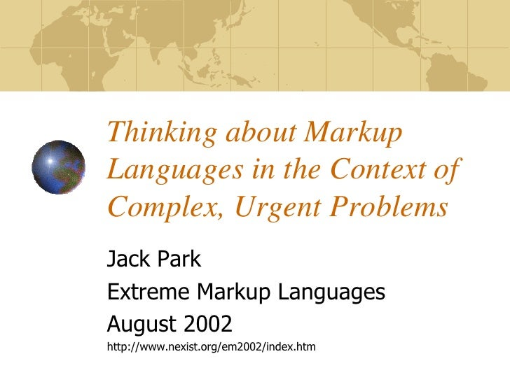 Thinking about MarkupLanguages in the Context ofComplex, Urgent ProblemsJack ParkExtreme Markup LanguagesAugust 2002http:/...