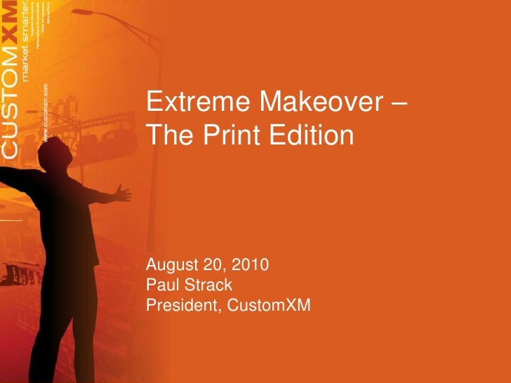 Extreme Makeover – <br />The Print Edition<br />August 20, 2010<br />Paul Strack<br />President, CustomXM<br />