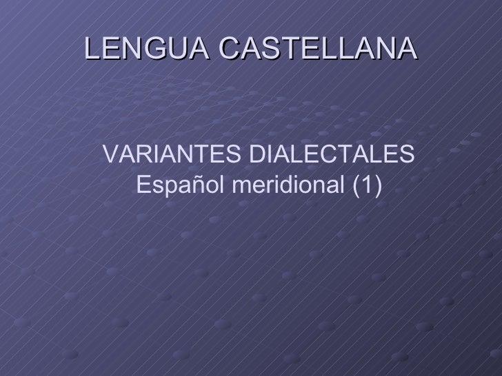 LENGUA CASTELLANA VARIANTES DIALECTALES Español meridional (1)