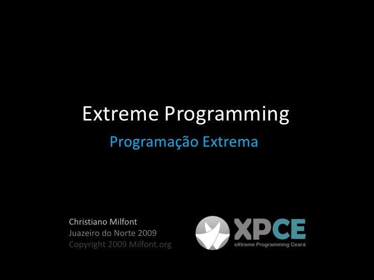 Extreme Programming           Programação Extrema    Christiano Milfont Juazeiro do Norte 2009 Copyright 2009 Milfont.org