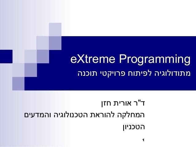"""1eXtreme Programmingתוכנה פרויקטי לפיתוח מתודולוגיהחזן אורית ד""""רוהמדעים הטכנולוגיה להוראת המחלקההטכ..."""