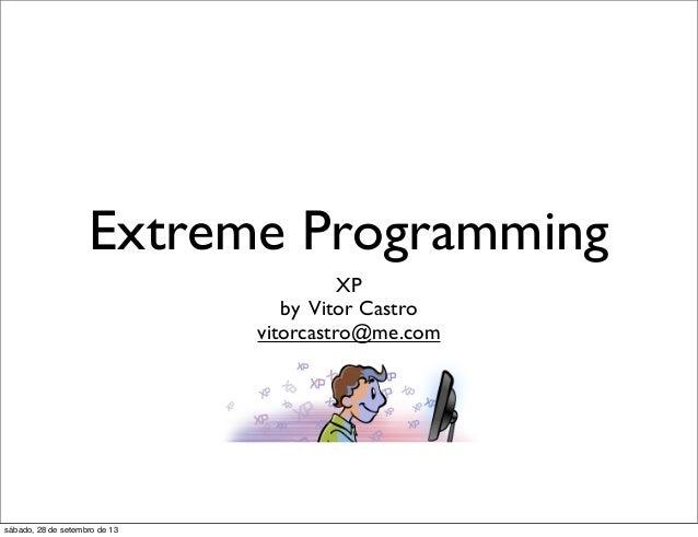 Extreme Programming XP by Vitor Castro vitorcastro@me.com sábado, 28 de setembro de 13