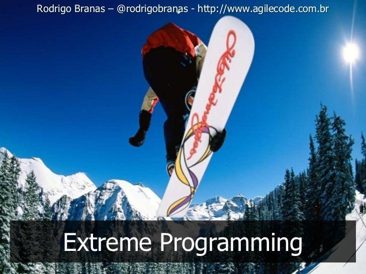Rodrigo Branas – @rodrigobranas - http://www.agilecode.com.br     Extreme Programming