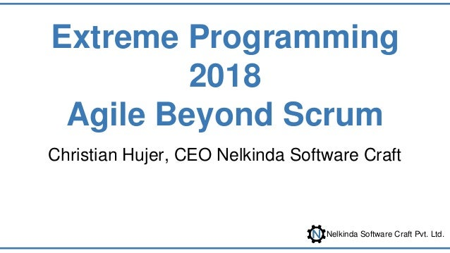 Nelkinda Software Craft Pvt. Ltd. Extreme Programming 2018 Agile Beyond Scrum Christian Hujer, CEO Nelkinda Software Craft