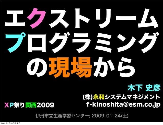 エクストリーム プログラミング の現場から 木下 史彦 (株)永和システムマネジメント f-kinoshita@esm.co.jp 伊丹市立生涯学習センター; 2009-01-24(土) XP祭り関西2009 2009年1月24日土曜日