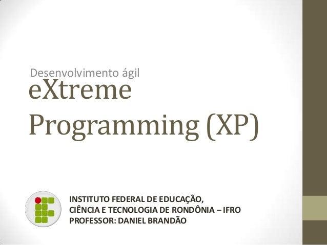 eXtremeProgramming (XP)Desenvolvimento ágilINSTITUTO FEDERAL DE EDUCAÇÃO,CIÊNCIA E TECNOLOGIA DE RONDÔNIA – IFROPROFESSOR:...