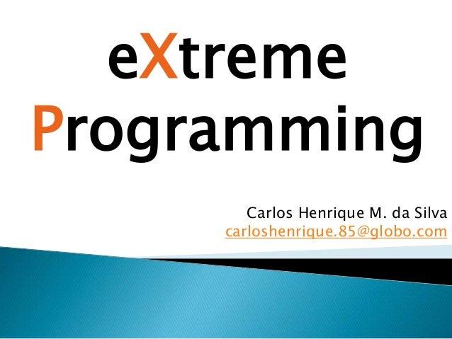 Carlos Henrique M. da Silva carloshenrique.85@globo.com eXtreme Programming