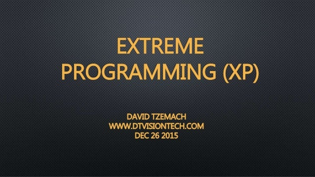 EXTREME PROGRAMMING (XP) DAVID TZEMACH WWW.DTVISIONTECH.COM DEC 26 2015