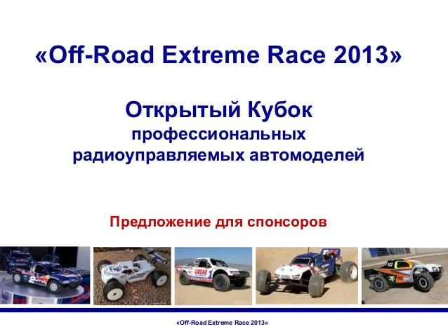 «Off-Road Extreme Race 2013» Открытый Кубок профессиональных радиоуправляемых автомоделей  Предложение для спонсоров  «Off...