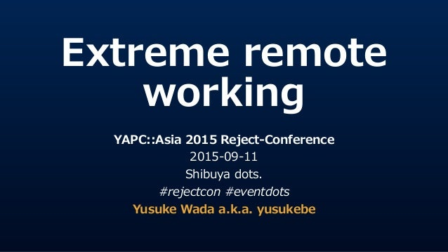 Extreme  remote   working YAPC::Asia  2015  Reject-‐‑‒Conference   2015-‐‑‒09-‐‑‒11   Shibuya  dots.   #rejectcon  #eventd...
