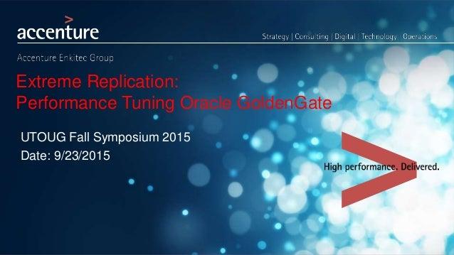 Extreme Replication: Performance Tuning Oracle GoldenGate UTOUG Fall Symposium 2015 Date: 9/23/2015