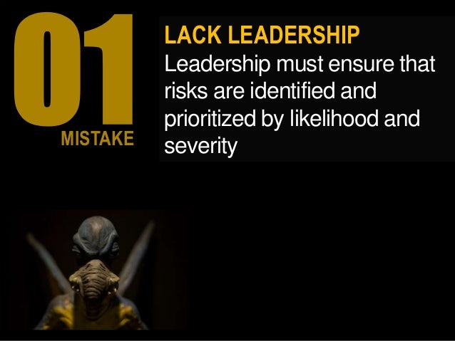 LACK LEADERSHIP Leadership must ensure that risks are identified and prioritized by likelihood and severityMISTAKE
