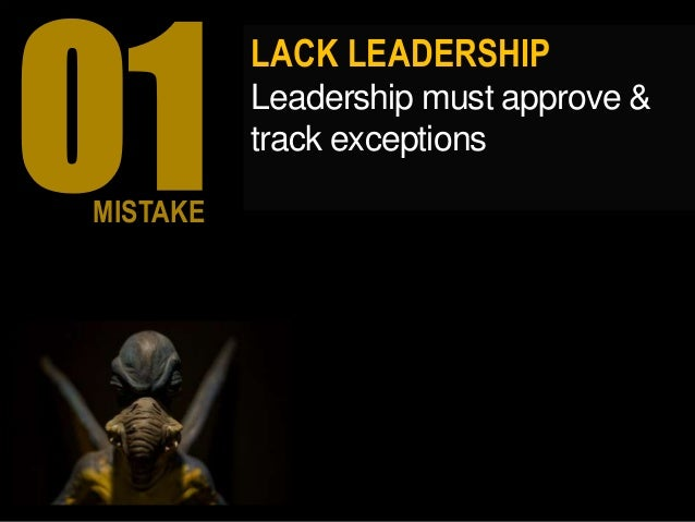 LACK LEADERSHIP Leadership must approve & track exceptions MISTAKE