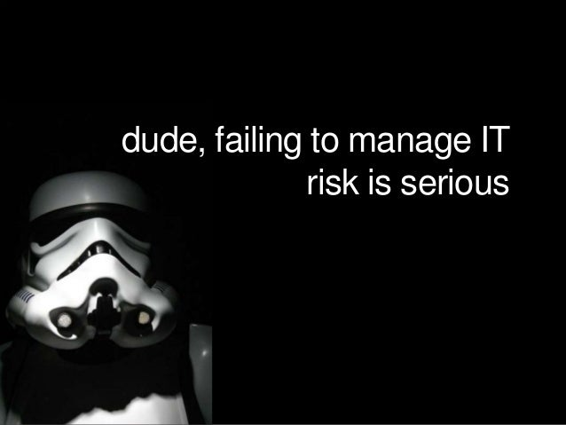dude, failing to manage IT risk is serious