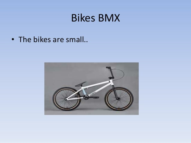 Bikes BMX• The bikes are small..