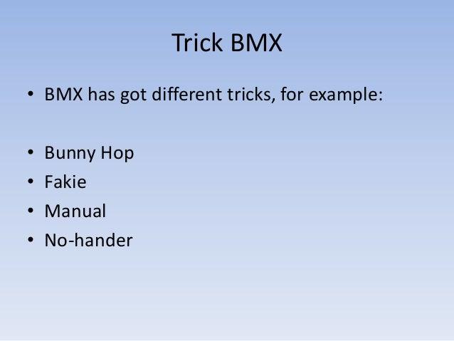 Trick BMX• BMX has got different tricks, for example:•   Bunny Hop•   Fakie•   Manual•   No-hander